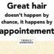 GREAT HAIR COME BY APPOINTMENT!